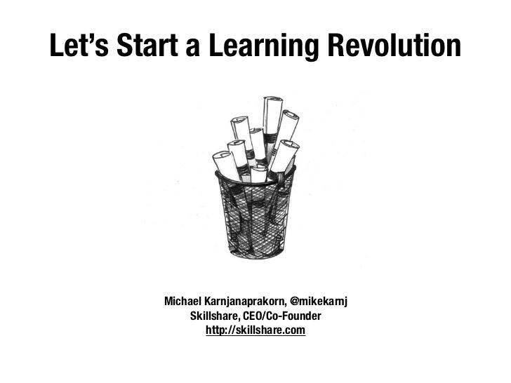 Let's Start a Learning Revolution         Michael Karnjanaprakorn, @mikekarnj              Skillshare, CEO/Co-Founder     ...