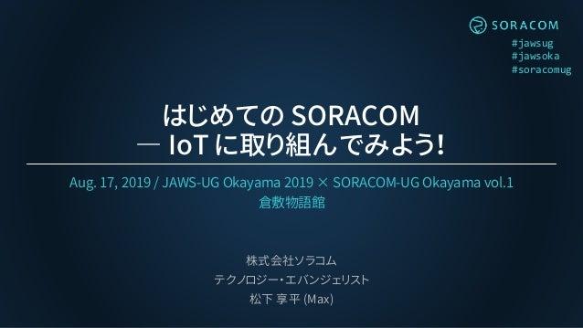 #jawsug #jawsoka #soracomug はじめての SORACOM ― IoT に取り組んでみよう! Aug. 17, 2019 / JAWS-UG Okayama 2019 × SORACOM-UG Okayama vol.1...