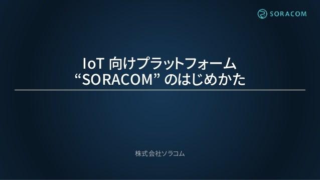 """IoT 向けプラットフォーム """"SORACOM"""" のはじめかた 株式会社ソラコム"""
