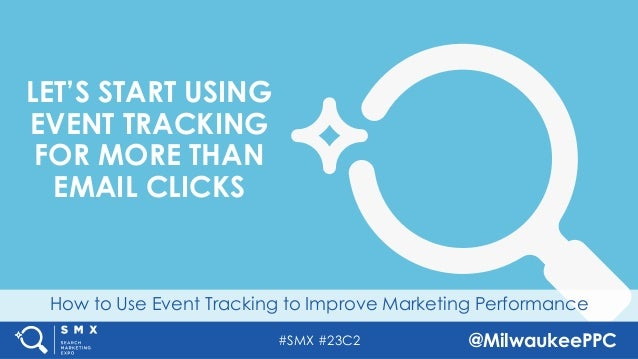 #SMX #23C2 @MilwaukeePPC How to Use Event Tracking to Improve Marketing Performance LET'S START USING EVENT TRACKING FOR M...