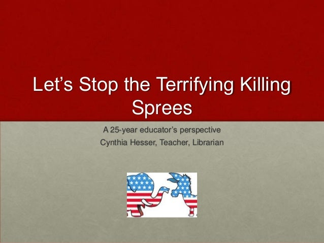 "Let""s Stop the Terrifying Killing            Sprees        A 25-year educator""s perspective        Cynthia Hesser, Teacher..."