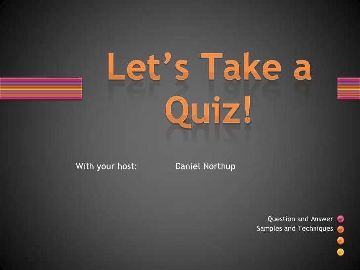 With your host:              Daniel Northup<br />Let's Take a Quiz!<br />Question and Answer <br />Samples and Te...