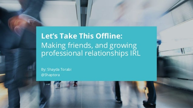 CONFIDENTIAL Let's Take This Offline: Making friends, and growing professional relationships IRL By: Shayda Torabi @Shapto...