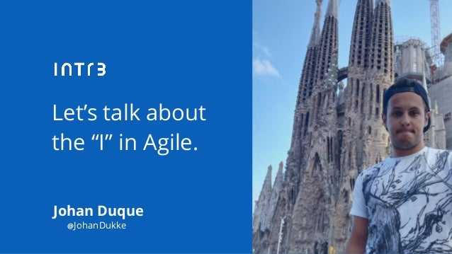 "Let's talk about the ""I"" in Agile. Johan Duque @JohanDukke"
