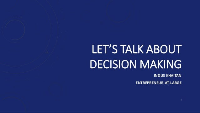 LET'S TALK ABOUT DECISION MAKING INDUS KHAITAN ENTREPRENEUR-AT-LARGE 1