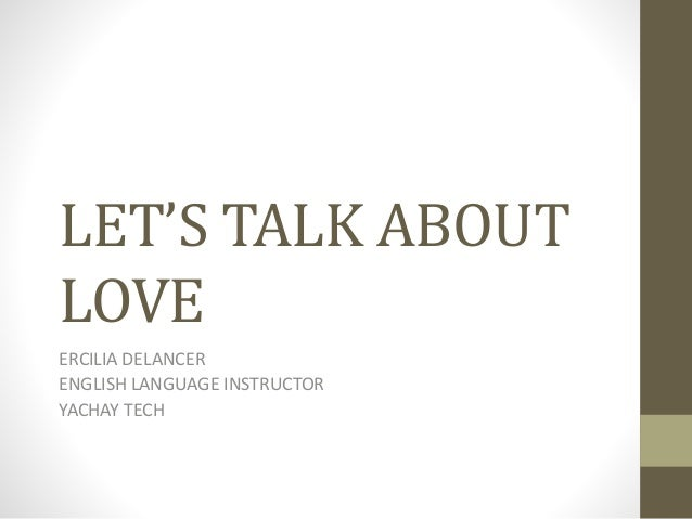 LET'S TALK ABOUT LOVE ERCILIA DELANCER ENGLISH LANGUAGE INSTRUCTOR YACHAY TECH