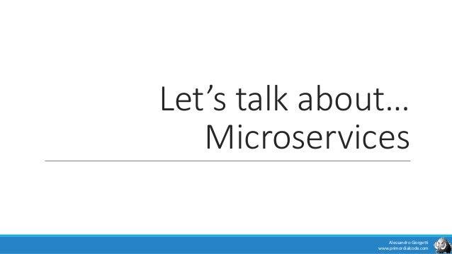 Let's talk about… Microservices Alessandro Giorgetti www.primordialcode.com