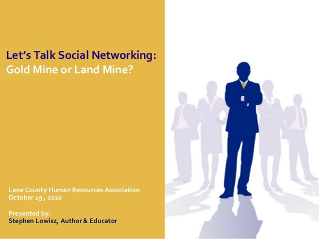 Let's Talk Social Networking: Gold Mine or Land Mine? Lane County Human Resources Association October 19 , 2010 Presented ...