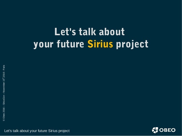 ©Obeo2016–SiriusCon–November15th ,2016-Paris Let's talk about your future Sirius project Let's talk about your future Siri...