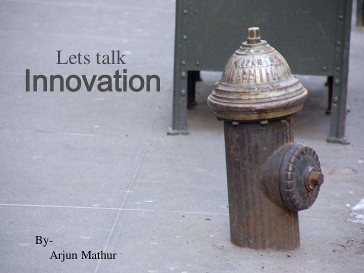 Lets talkInnovationBy-  Arjun Mathur