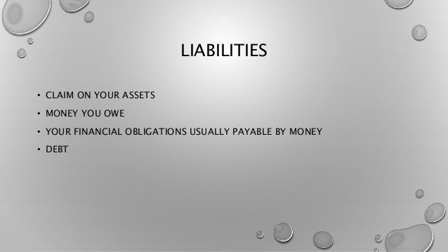 LIABILITIES • CLAIM ON YOUR ASSETS • MONEY YOU OWE • YOUR FINANCIAL OBLIGATIONS USUALLY PAYABLE BY MONEY • DEBT