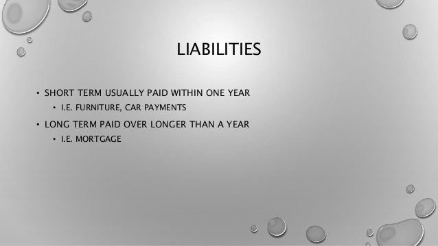 LIABILITIES • SHORT TERM USUALLY PAID WITHIN ONE YEAR • I.E. FURNITURE, CAR PAYMENTS • LONG TERM PAID OVER LONGER THAN A Y...