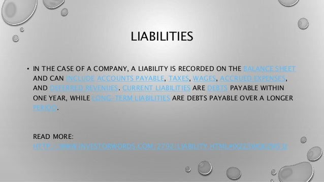 LIABILITIES • IN THE CASE OF A COMPANY, A LIABILITY IS RECORDED ON THE BALANCE SHEET AND CAN INCLUDE ACCOUNTS PAYABLE, TAX...