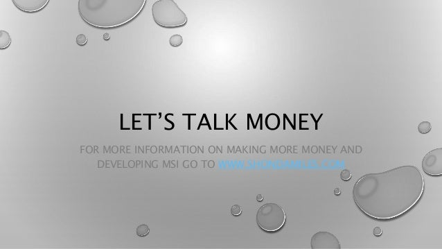 LET'S TALK MONEY FOR MORE INFORMATION ON MAKING MORE MONEY AND DEVELOPING MSI GO TO WWW.SHONDAMILES.COM