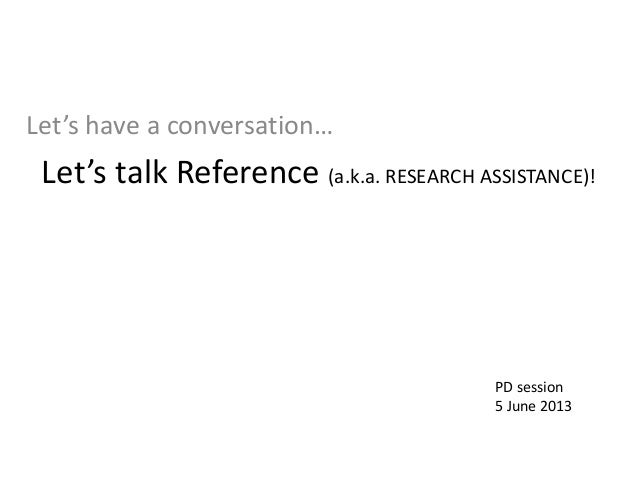 Let's talk Reference (a.k.a. RESEARCH ASSISTANCE)!  Let's have a conversation…  PD session  5 June 2013