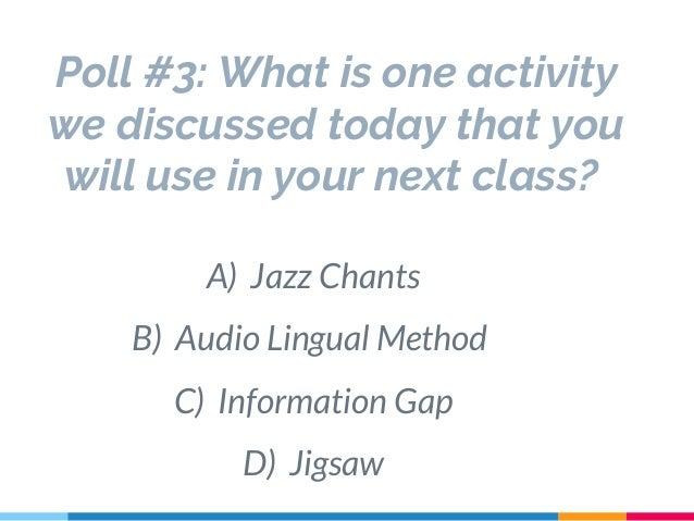 Poll #3: What is one activity we discussed today that you will use in your next class? A) Jazz Chants B) Audio Lingual Met...