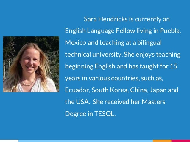 Sara Hendricks is currently an English Language Fellow living in Puebla, Mexico and teaching at a bilingual technical univ...