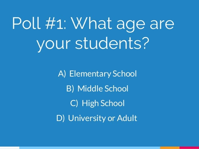 Poll #1: What age are your students? A) Elementary School B) Middle School C) High School D) University or Adult