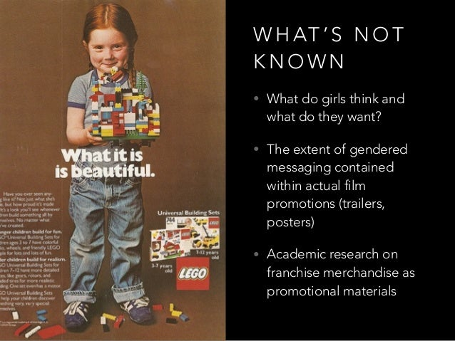 W H AT ' S N O T K N O W N • What do girls think and what do they want? • The extent of gendered messaging contained withi...