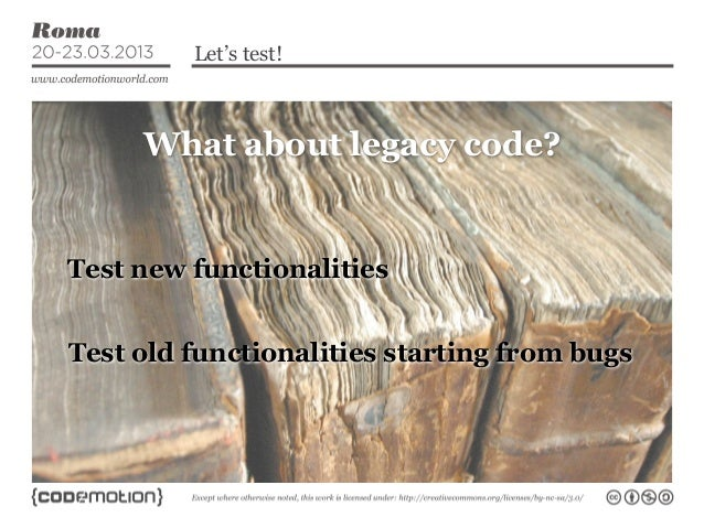Let's test!     What about legacy code?Test new functionalitiesTest old functionalities starting from bugs