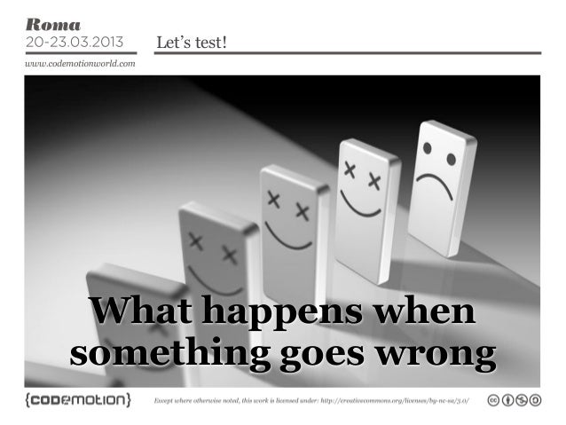 Let's test!Contents...    What happens when   something goes wrong