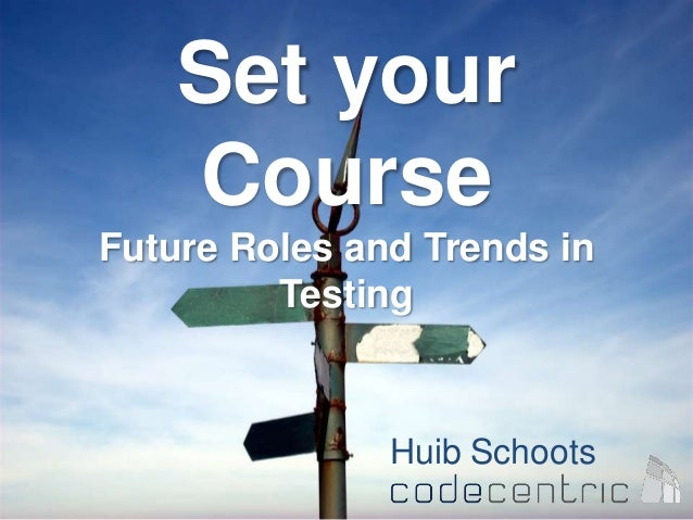 Set yourCourseFuture Roles and Trends inTestingHuib Schoots