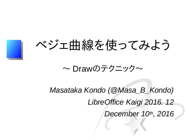 ベジェ曲線を使ってみよう 〜 Drawのテクニック〜 Masataka Kondo (@Masa_B_Kondo) LibreOffice Kaigi 2016. 12 December 10th, 2016