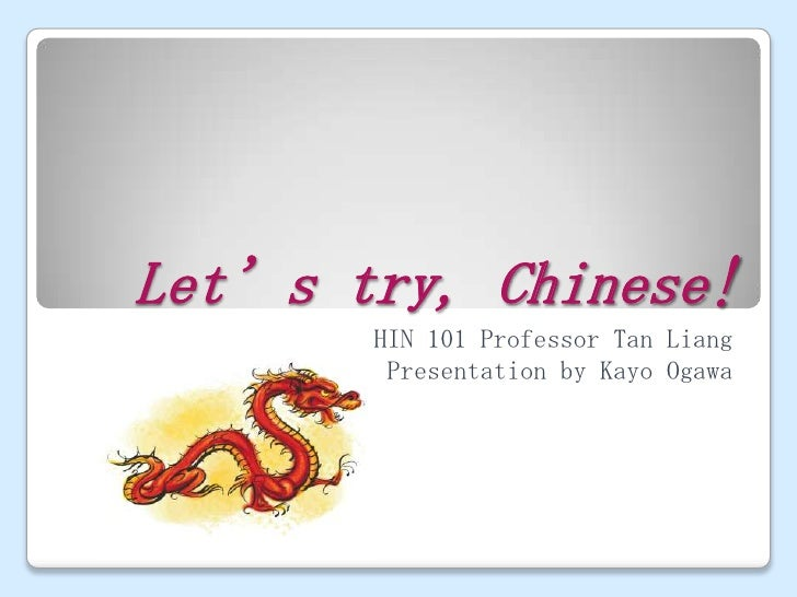 Let's try, Chinese!        CHIN 101 Professor Tan Liang          Presentation by Kayo Ogawa