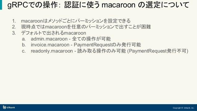 Copyright © bitbank, inc. gRPCでの操作: 認証に使う macaroon の選定について 1. macaroonはメソッドごとにパーミッションを設定できる 2. 現時点ではmacaroonを任意のパーミッションで出す...