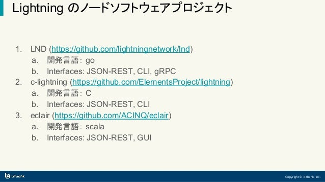 Copyright © bitbank, inc. Lightning のノードソフトウェアプロジェクト 1. LND (https://github.com/lightningnetwork/lnd) a. 開発言語: go b. Inter...