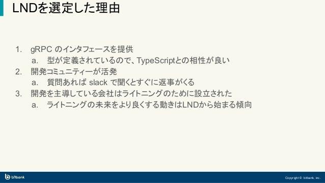 Copyright © bitbank, inc. LNDを選定した理由 1. gRPC のインタフェースを提供 a. 型が定義されているので、TypeScriptとの相性が良い 2. 開発コミュニティーが活発 a. 質問あれば slack で...