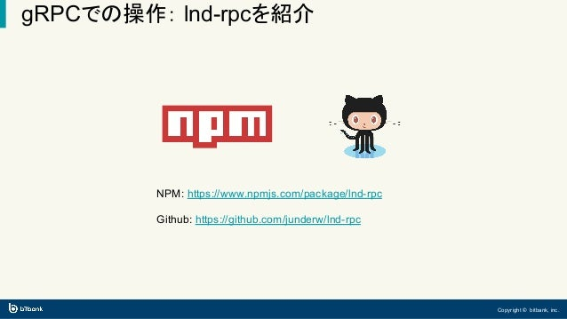 Copyright © bitbank, inc. gRPCでの操作: lnd-rpcを紹介 NPM: https://www.npmjs.com/package/lnd-rpc Github: https://github.com/junde...