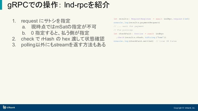 Copyright © bitbank, inc. gRPCでの操作: lnd-rpcを紹介 let results : RequestResponse = await LndRpc. request(1e6) console.log(resu...