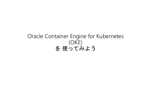 Oracle Container Engine for Kubernetes (OKE) を 使ってみよう