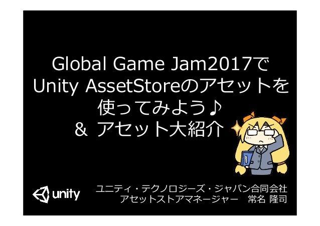 Global Game Jam2017で Unity AssetStoreのアセットを 使ってみよう♪ & アセット⼤紹介 - ユニティ・テクノロジーズ・ジャパン合同会社 アセットストアマネージャー常名 隆司
