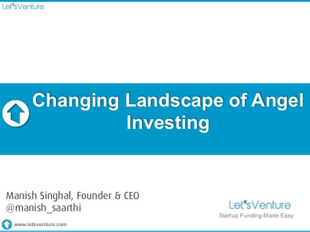 www.letsventure.com Changing Landscape of Angel Investing Startup Funding Made Easy Manish Singhal, Founder & CEO @manish_...