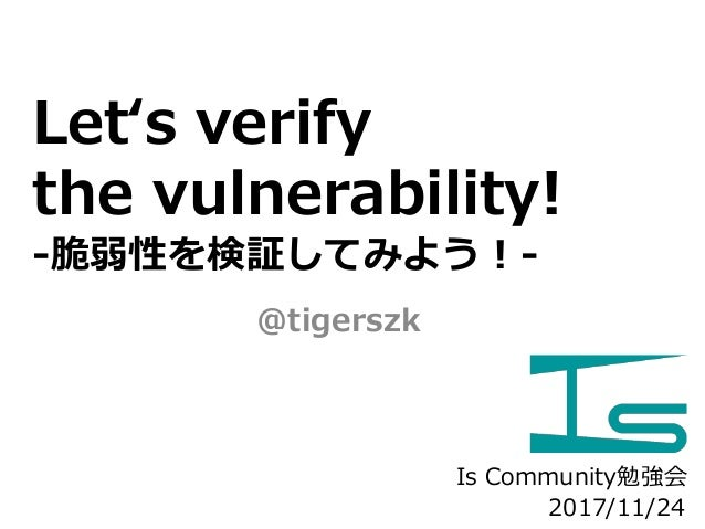 Let's verify the vulnerability! -脆弱性を検証してみよう!- @tigerszk 2017/11/24 Is Community勉強会