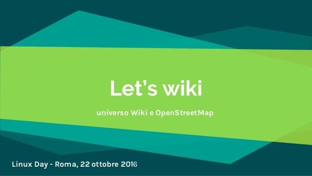Let's wiki universo Wiki e OpenStreetMap Linux Day - Roma, 22 ottobre 2016