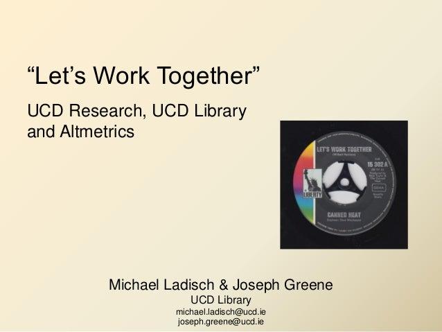 """Let's Work Together"" UCD Research, UCD Library and Altmetrics Michael Ladisch & Joseph Greene UCD Library michael.ladisch..."