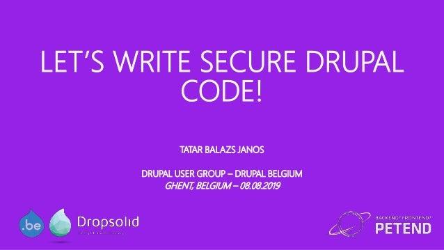 LET'S WRITE SECURE DRUPAL CODE! TATAR BALAZS JANOS DRUPAL USER GROUP – DRUPAL BELGIUM GHENT, BELGIUM – 08.08.2019