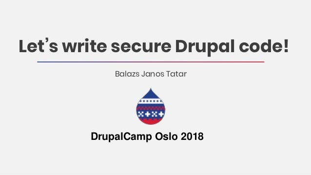 Let's write secure Drupal code! Balazs Janos Tatar DrupalCamp Oslo 2018
