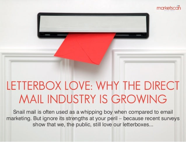 LETTERBOX LOVE: WHY THE DIRECT MAIL INDUSTRY IS GROWING Snail mail is often used as a whipping boy when compared to email ...