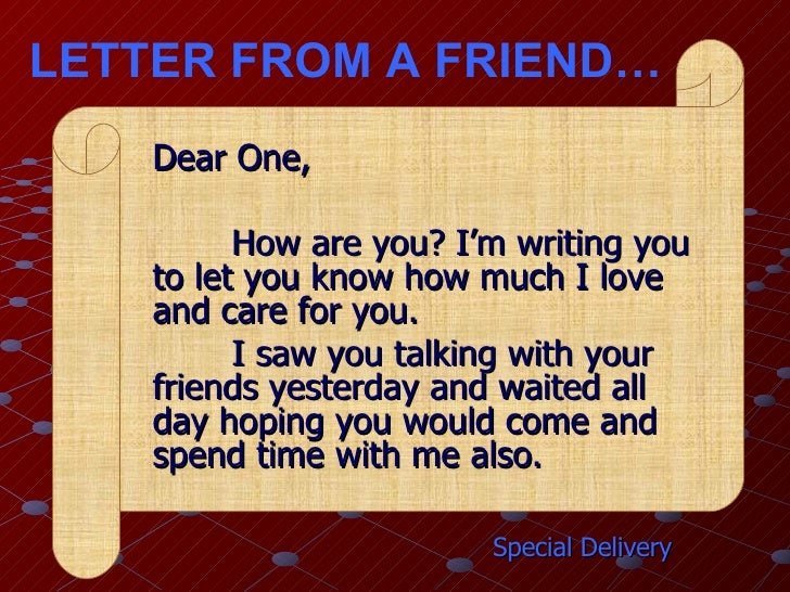 LETTER FROM A FRIEND… Special Delivery Dear One, How are you? I'm writing you to let you know how much I love and care for...