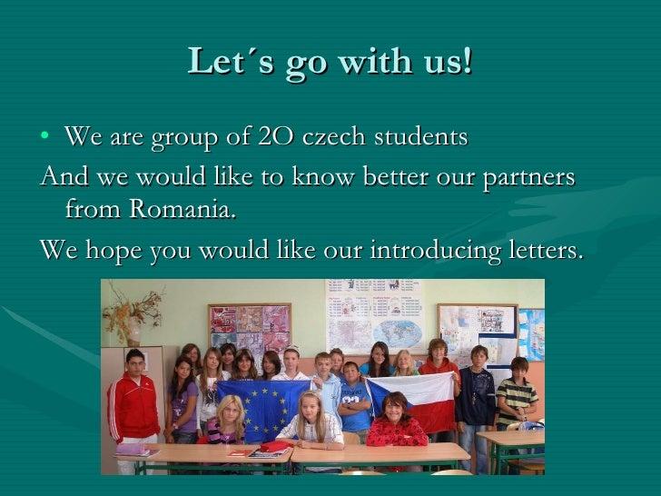 Let´s go with us! <ul><li>We are group of 2O czech students </li></ul><ul><li>And we would like to know better our partner...