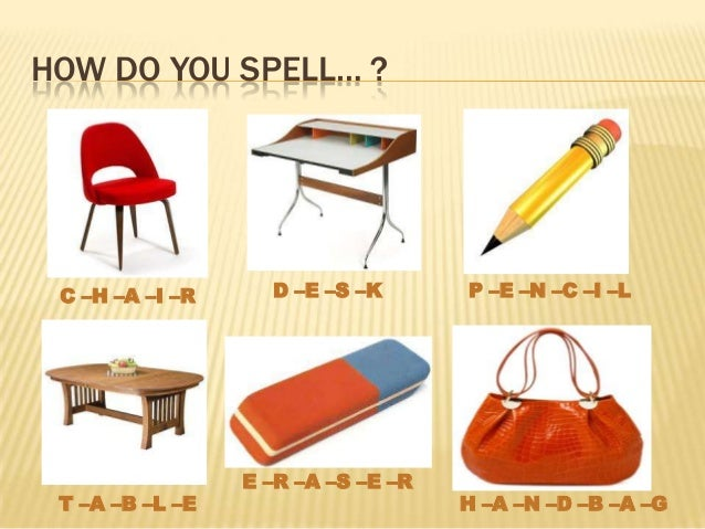 HOW DO YOU SPELL… ?C –H –A –I –R D –E –S –K P –E –N –C –I –LT –A –B –L –EE –R –A –S –E –RH –A –N –D –B –A –G