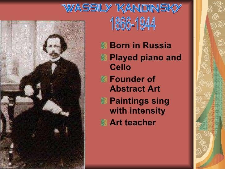 <ul><li>Born in Russia </li></ul><ul><li>Played piano and Cello </li></ul><ul><li>Founder of Abstract Art </li></ul><ul><l...