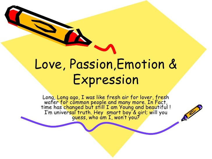 Love, Passion,Emotion & Expression Long, Long ago, I was like fresh air for lover, fresh water for common people and many ...