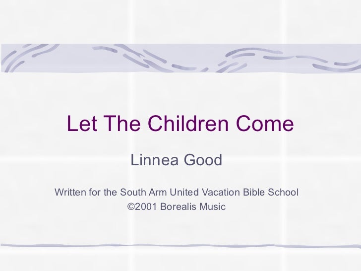 Let The Children Come Linnea Good Written for the South Arm United Vacation Bible School ©2001 Borealis Music