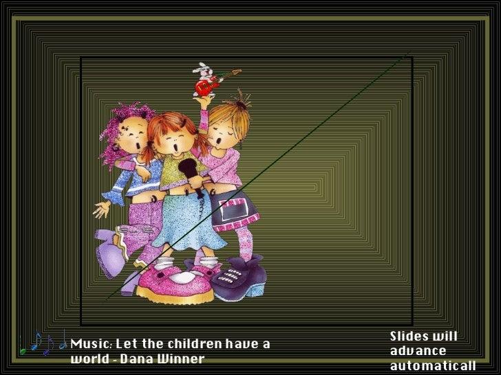Slides willMusic: Let the children have a                                 advanceworld - Dana Winner                      ...