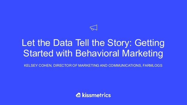 Let the Data Tell the Story: Getting Started with Behavioral Marketing KELSEY COHEN, DIRECTOR OF MARKETING AND COMMUNICATI...